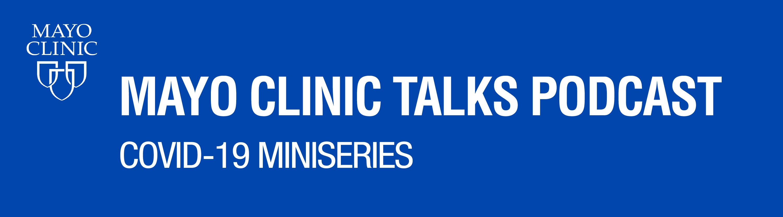 Mayo Clinic Talks Podcast: COVID-19 Miniseries