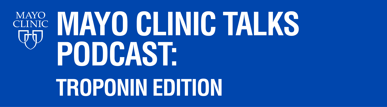 Mayo Clinic Talks Podcast: Troponin Edition