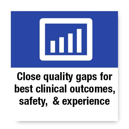 Close quality gaps for best clinical outcomes, safety, and experience